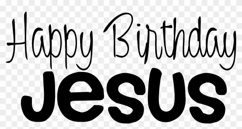 Happy Birthday Day Dear Lord Jesus Christ Even Though Happy Birthday Jesus Black And White Free Transparent Png Clipart Images Download
